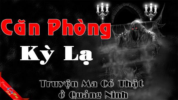 Căn Phòng Kỳ Lạ - Truyện ma có thật 100% ở Quảng Ninh